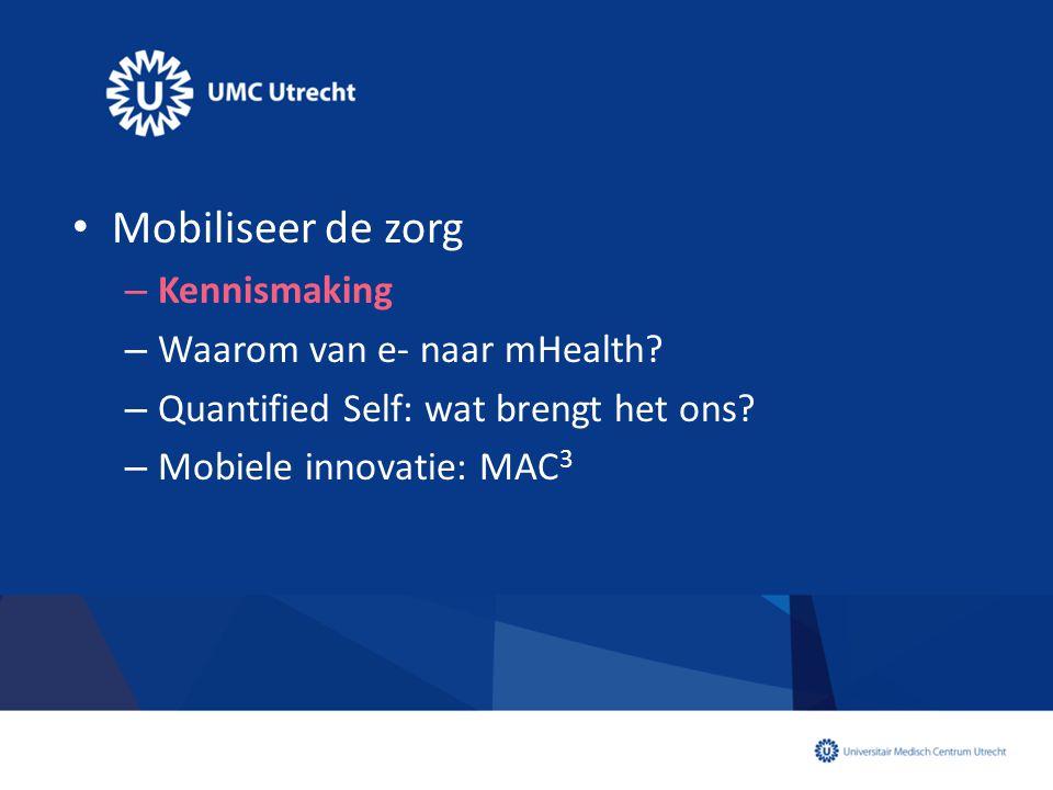 • Mobiliseer de zorg – Kennismaking – Waarom van e- naar mHealth? – Quantified Self: wat brengt het ons? – Mobiele innovatie: MAC 3