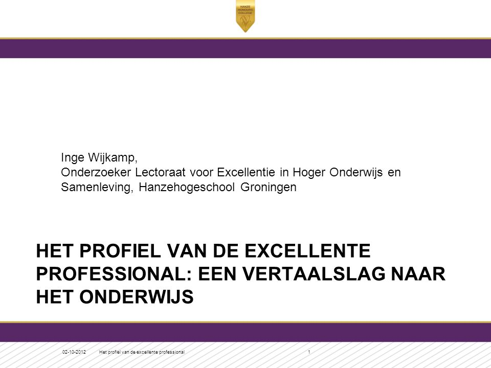 HET PROFIEL VAN DE EXCELLENTE PROFESSIONAL: EEN VERTAALSLAG NAAR HET ONDERWIJS Inge Wijkamp, Onderzoeker Lectoraat voor Excellentie in Hoger Onderwijs