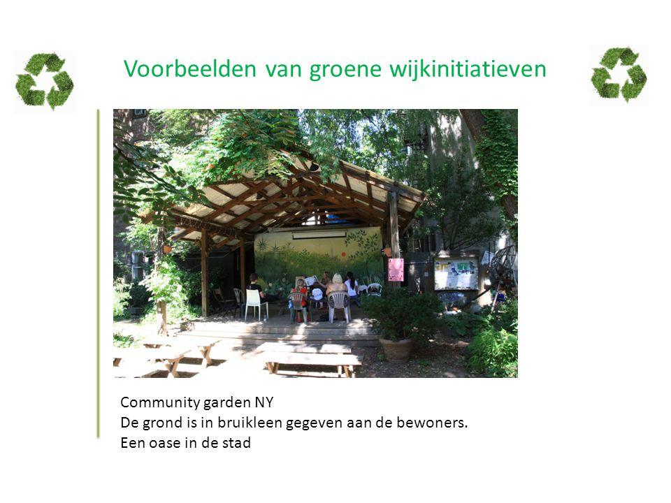 Voorbeelden van groene wijkinitiatieven Community garden NY De grond is in bruikleen gegeven aan de bewoners. Een oase in de stad