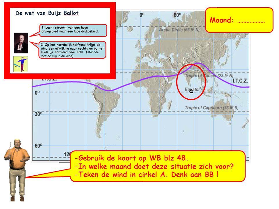 -Gebruik de kaart op WB blz 48. -In welke maand doet deze situatie zich voor? -Teken de wind in cirkel A. Denk aan BB ! a Maand: ………………
