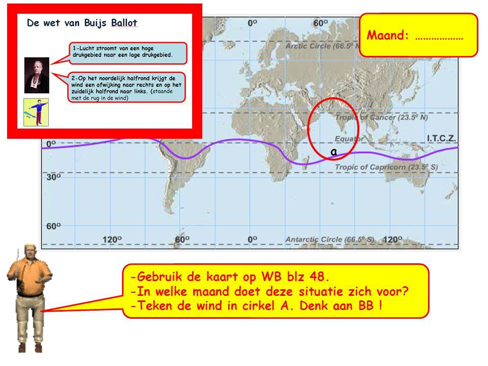 a -Gebruik de kaart op WB blz 48. -In welke maand doet deze situatie zich voor? -Teken de wind in cirkel A. Denk aan BB !