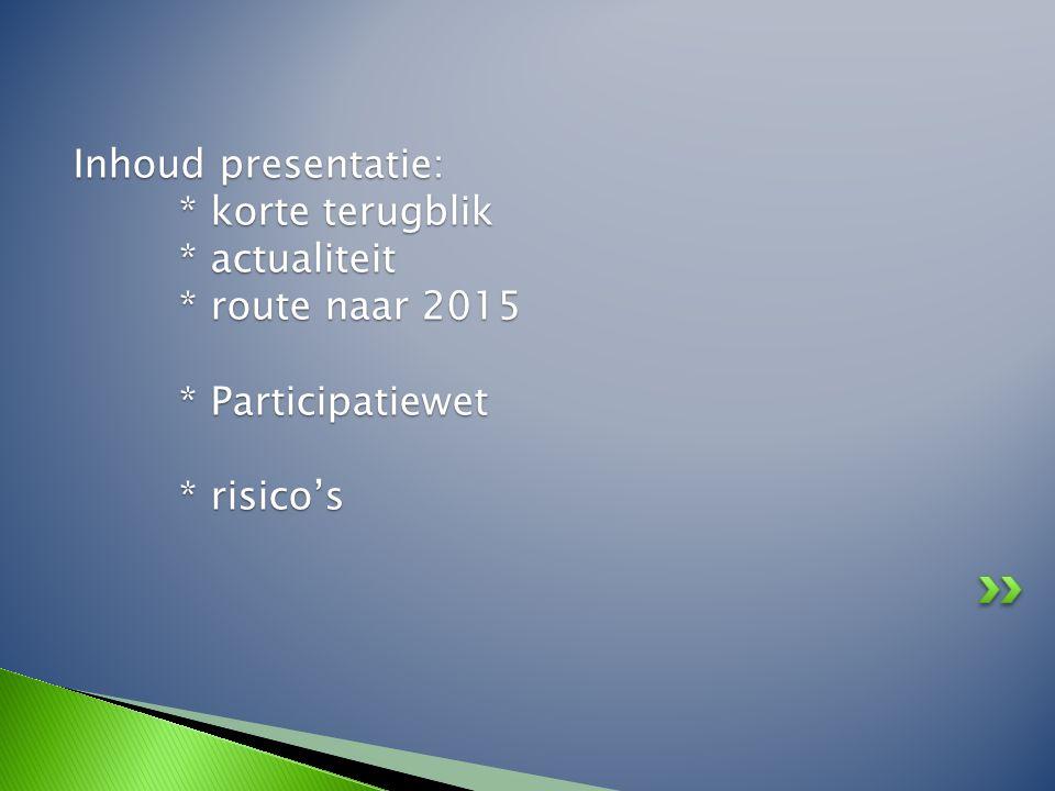 Inhoud presentatie: * korte terugblik * actualiteit * route naar 2015 * Participatiewet * risico's