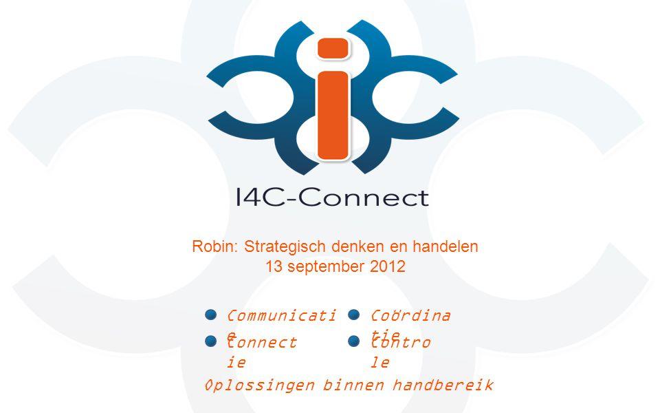 Oplossingen binnen handbereik Communicati e Connect ie Coördina tie Contro le Robin: Strategisch denken en handelen 13 september 2012