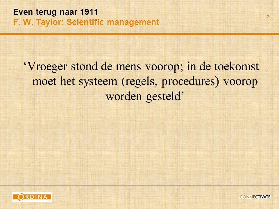 2 Even terug naar 1911 F. W. Taylor: Scientific management 'Vroeger stond de mens voorop; in de toekomst moet het systeem (regels, procedures) voorop