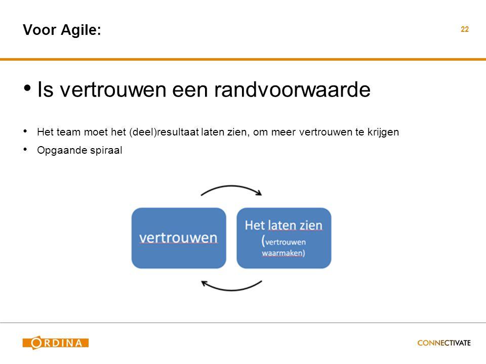 Voor Agile: • Is vertrouwen een randvoorwaarde • Het team moet het (deel)resultaat laten zien, om meer vertrouwen te krijgen • Opgaande spiraal 22