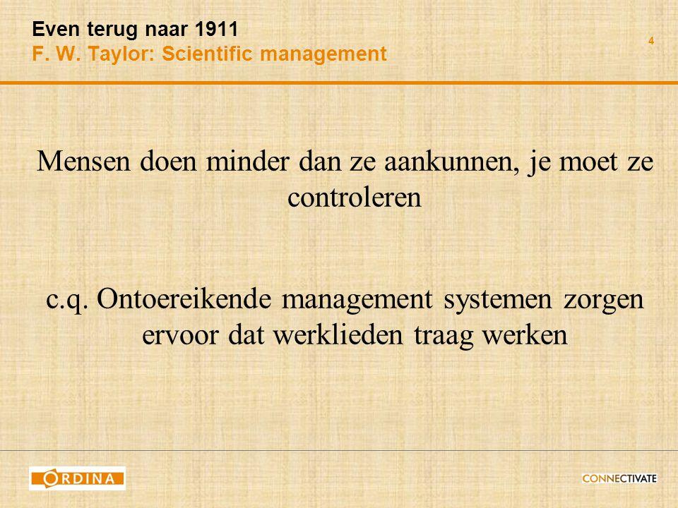 4 Even terug naar 1911 F. W. Taylor: Scientific management Mensen doen minder dan ze aankunnen, je moet ze controleren c.q. Ontoereikende management s