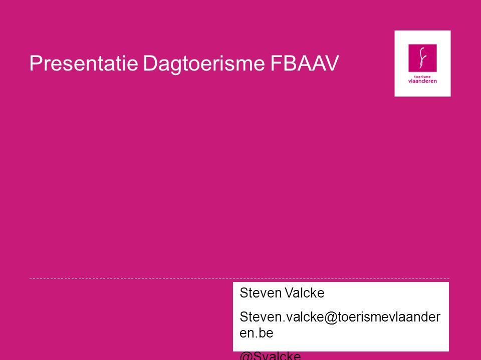 Presentatie Dagtoerisme FBAAV Steven Valcke Steven.valcke@toerismevlaander en.be @Svalcke