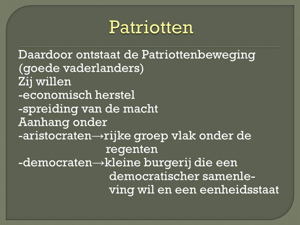 Daardoor ontstaat de Patriottenbeweging (goede vaderlanders) Zij willen -economisch herstel -spreiding van de macht Aanhang onder -aristocraten → rijk