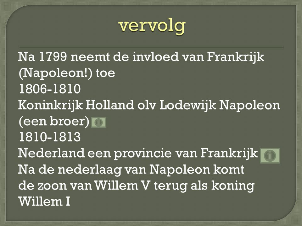 Na 1799 neemt de invloed van Frankrijk (Napoleon!) toe 1806-1810 Koninkrijk Holland olv Lodewijk Napoleon (een broer) 1810-1813 Nederland een provinci