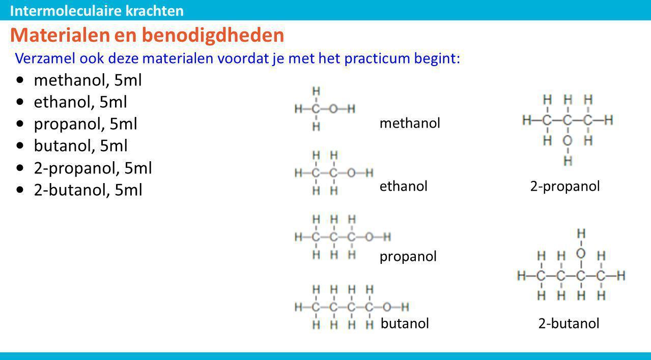 Intermoleculaire krachten butanol propanol ethanol methanol 2-propanol 2-butanol Materialen en benodigdheden Verzamel ook deze materialen voordat je m