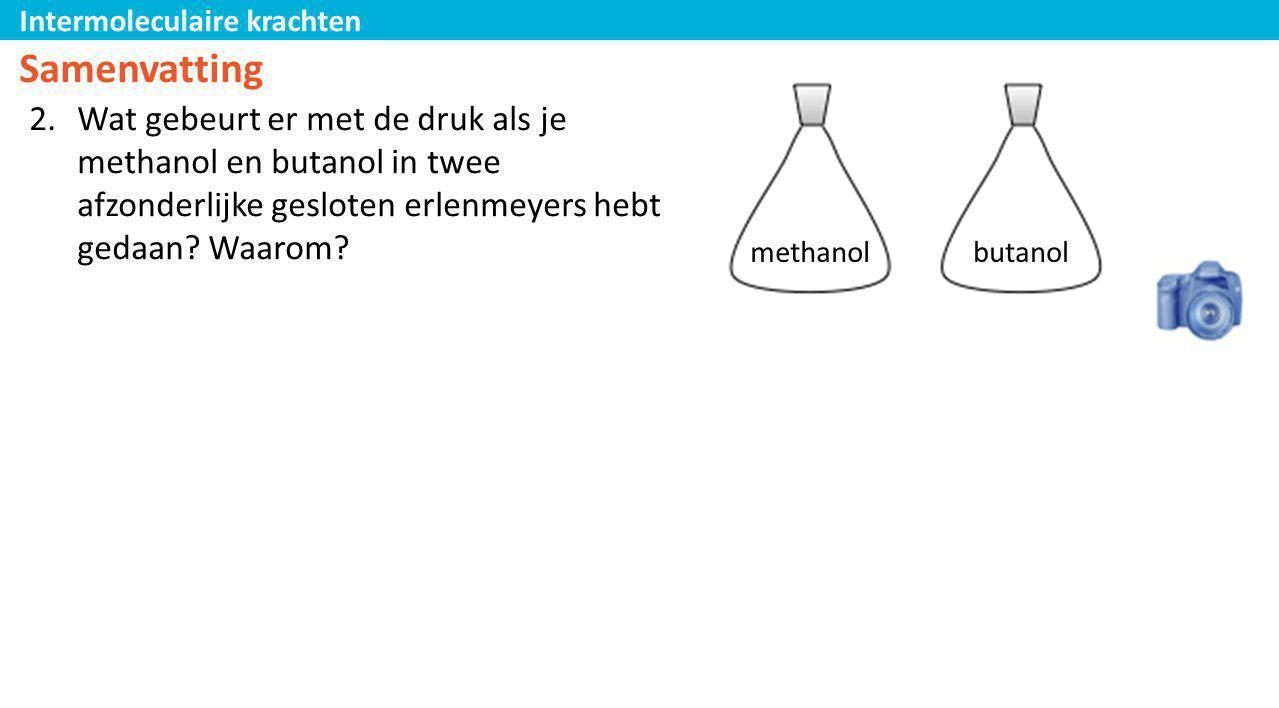 Intermoleculaire krachten Samenvatting 2.Wat gebeurt er met de druk als je methanol en butanol in twee afzonderlijke gesloten erlenmeyers hebt gedaan?