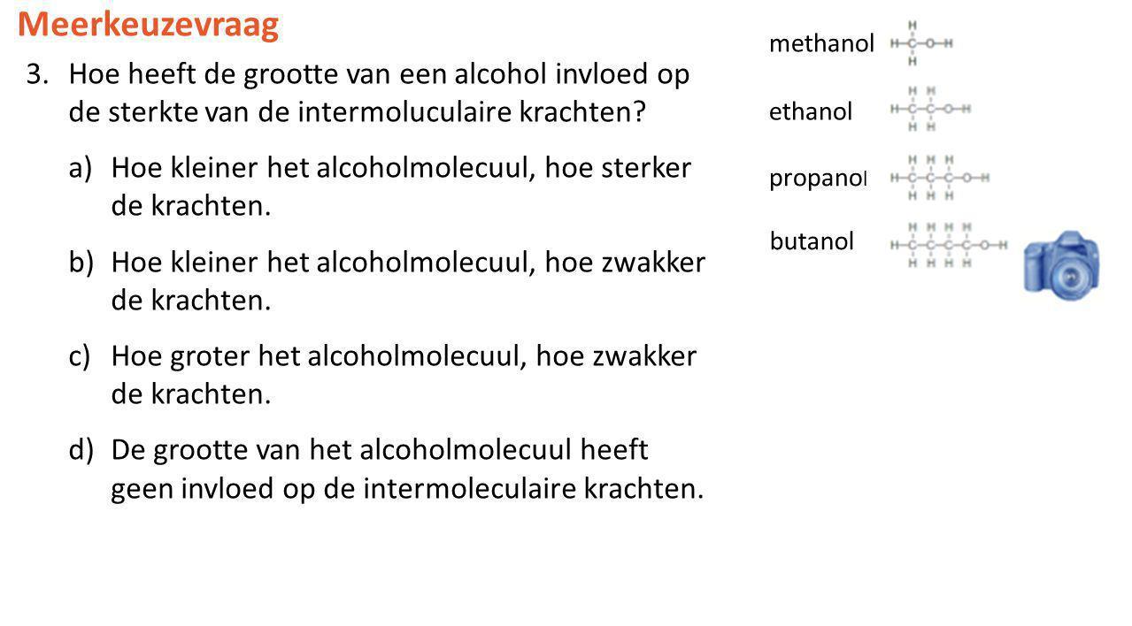 Meerkeuzevraag 3.Hoe heeft de grootte van een alcohol invloed op de sterkte van de intermoluculaire krachten? a)Hoe kleiner het alcoholmolecuul, hoe s