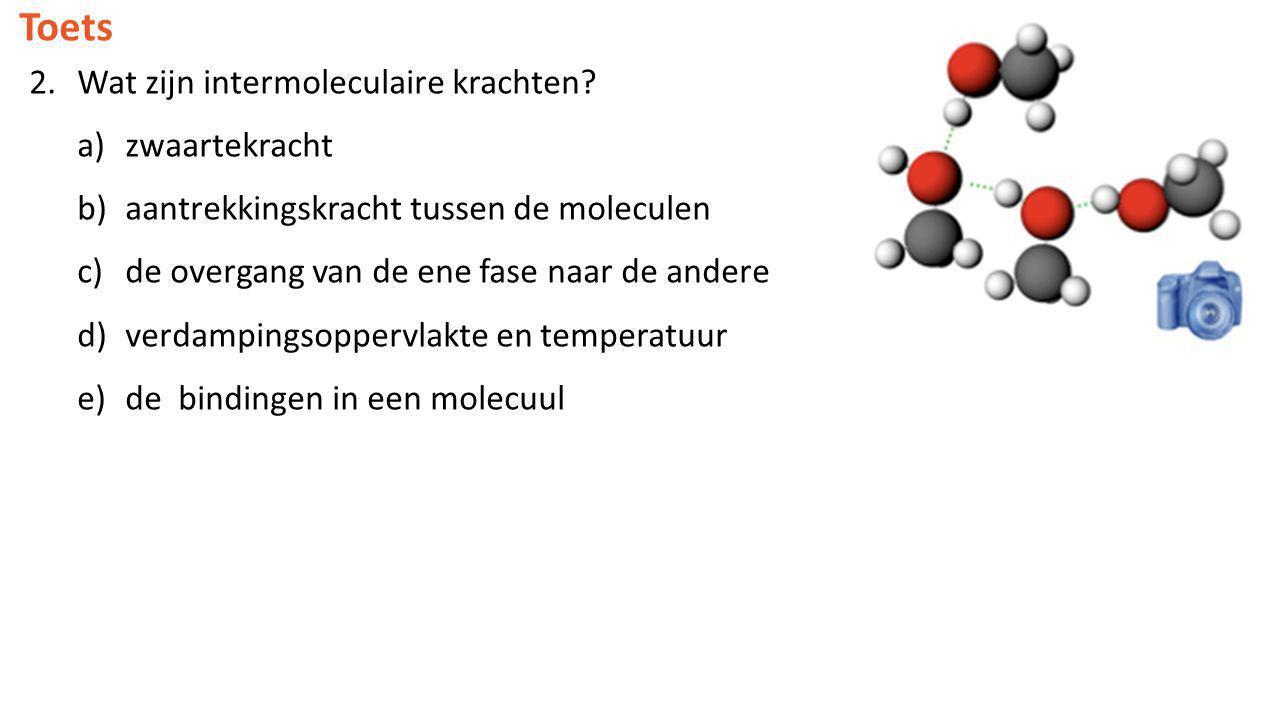 Toets 2.Wat zijn intermoleculaire krachten? a)zwaartekracht b)aantrekkingskracht tussen de moleculen c)de overgang van de ene fase naar de andere d)ve