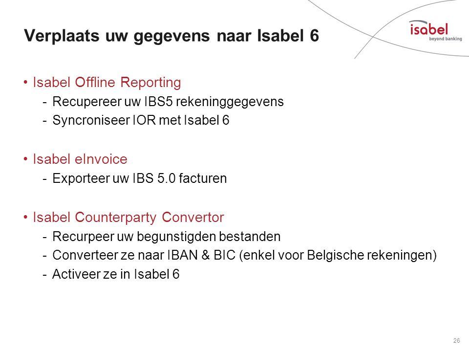 Verplaats uw gegevens naar Isabel 6 •Isabel Offline Reporting -Recupereer uw IBS5 rekeninggegevens -Syncroniseer IOR met Isabel 6 •Isabel eInvoice -Exporteer uw IBS 5.0 facturen •Isabel Counterparty Convertor -Recurpeer uw begunstigden bestanden -Converteer ze naar IBAN & BIC (enkel voor Belgische rekeningen) -Activeer ze in Isabel 6 26