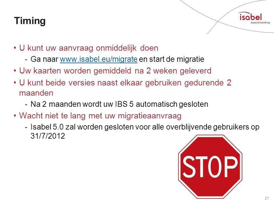 Timing •U kunt uw aanvraag onmiddelijk doen -Ga naar www.isabel.eu/migrate en start de migratiewww.isabel.eu/migrate •Uw kaarten worden gemiddeld na 2 weken geleverd •U kunt beide versies naast elkaar gebruiken gedurende 2 maanden -Na 2 maanden wordt uw IBS 5 automatisch gesloten •Wacht niet te lang met uw migratieaanvraag -Isabel 5.0 zal worden gesloten voor alle overblijvende gebruikers op 31/7/2012 27