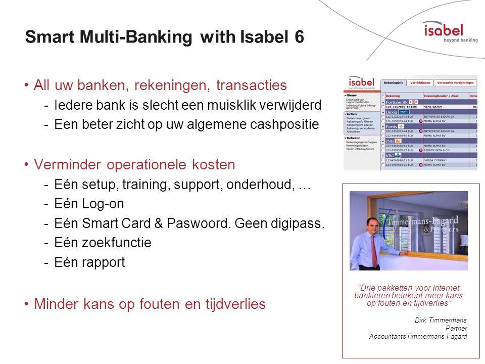 Smart Multi-Banking with Isabel 6 •All uw banken, rekeningen, transacties -Iedere bank is slecht een muisklik verwijderd -Een beter zicht op uw algemene cashpositie •Verminder operationele kosten -Eén setup, training, support, onderhoud, … -Eén Log-on -Eén Smart Card & Paswoord.