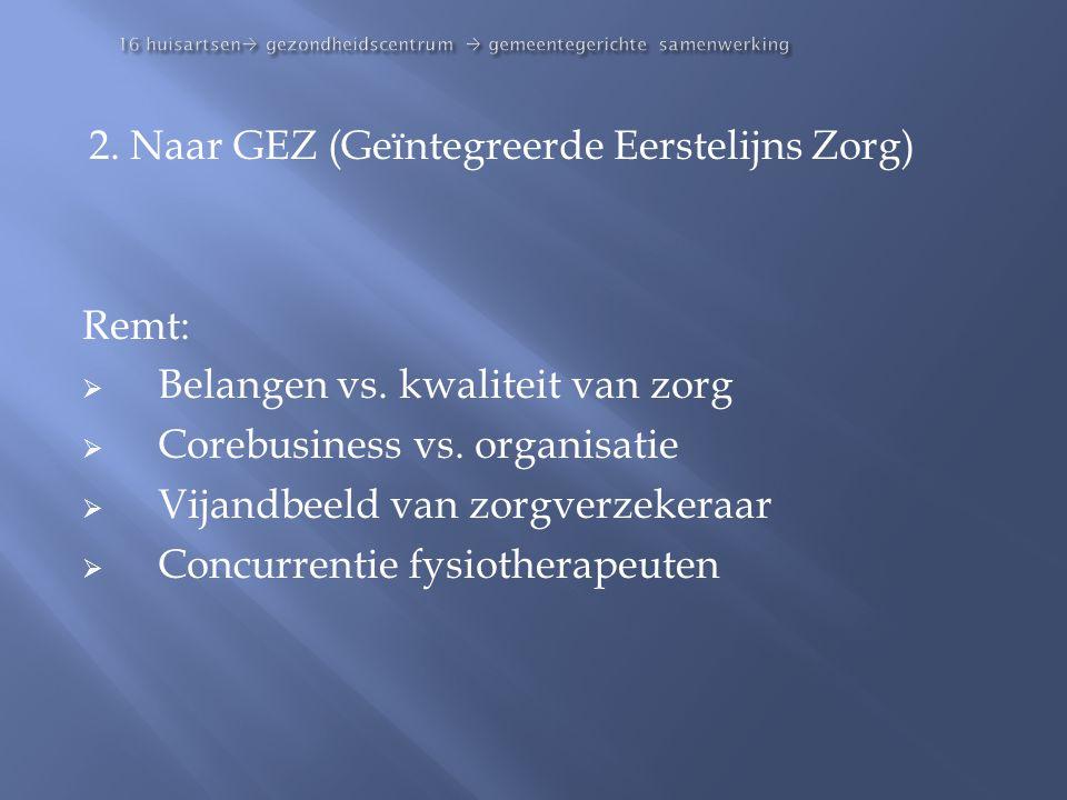 16 huisartsen  gezondheidscentrum  gemeentegerichte samenwerking 2. Naar GEZ (Geïntegreerde Eerstelijns Zorg) Remt:  Belangen vs. kwaliteit van zor