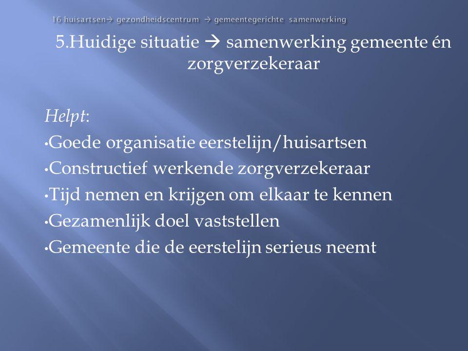 16 huisartsen  gezondheidscentrum  gemeentegerichte samenwerking 5.Huidige situatie  samenwerking gemeente én zorgverzekeraar Helpt : • Goede organ