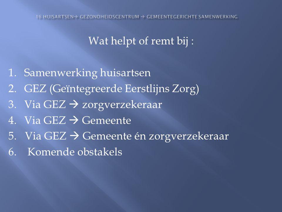 Wat helpt of remt bij : 1.Samenwerking huisartsen 2.GEZ (Geïntegreerde Eerstlijns Zorg) 3.Via GEZ  zorgverzekeraar 4.Via GEZ  Gemeente 5. Via GEZ 
