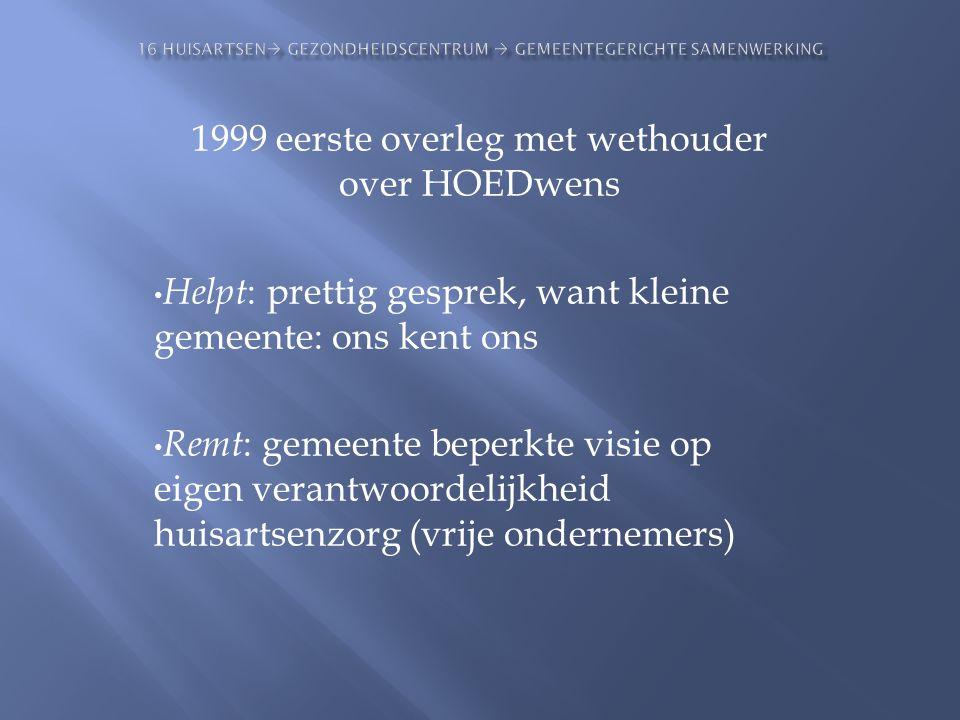 1999 eerste overleg met wethouder over HOEDwens • Helpt : prettig gesprek, want kleine gemeente: ons kent ons • Remt : gemeente beperkte visie op eige