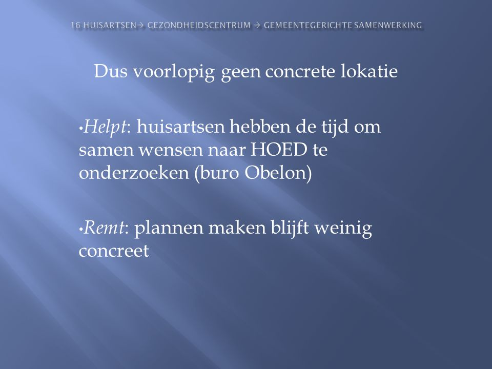Dus voorlopig geen concrete lokatie • Helpt : huisartsen hebben de tijd om samen wensen naar HOED te onderzoeken (buro Obelon) • Remt : plannen maken
