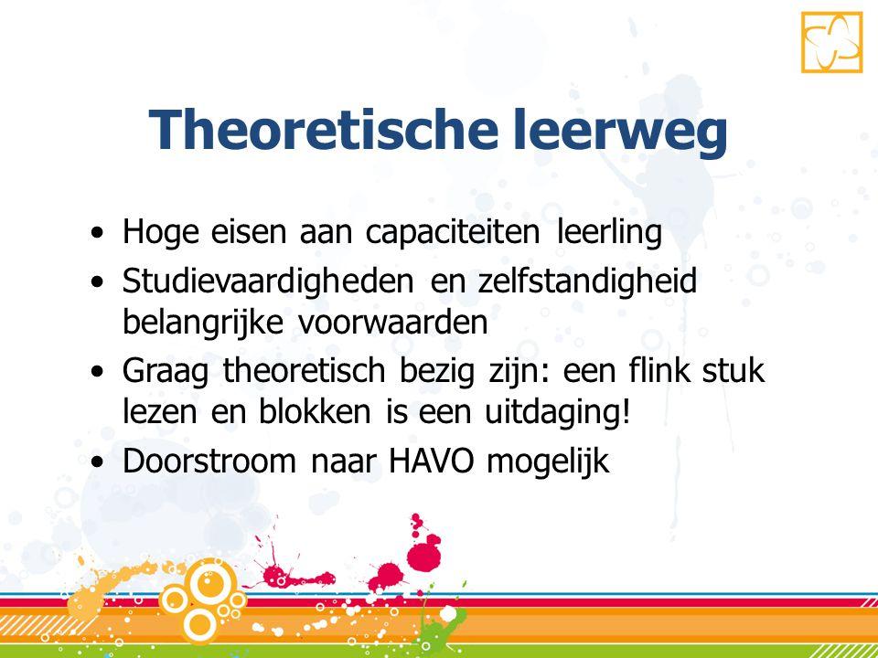 Theoretische leerweg •Hoge eisen aan capaciteiten leerling •Studievaardigheden en zelfstandigheid belangrijke voorwaarden •Graag theoretisch bezig zijn: een flink stuk lezen en blokken is een uitdaging.