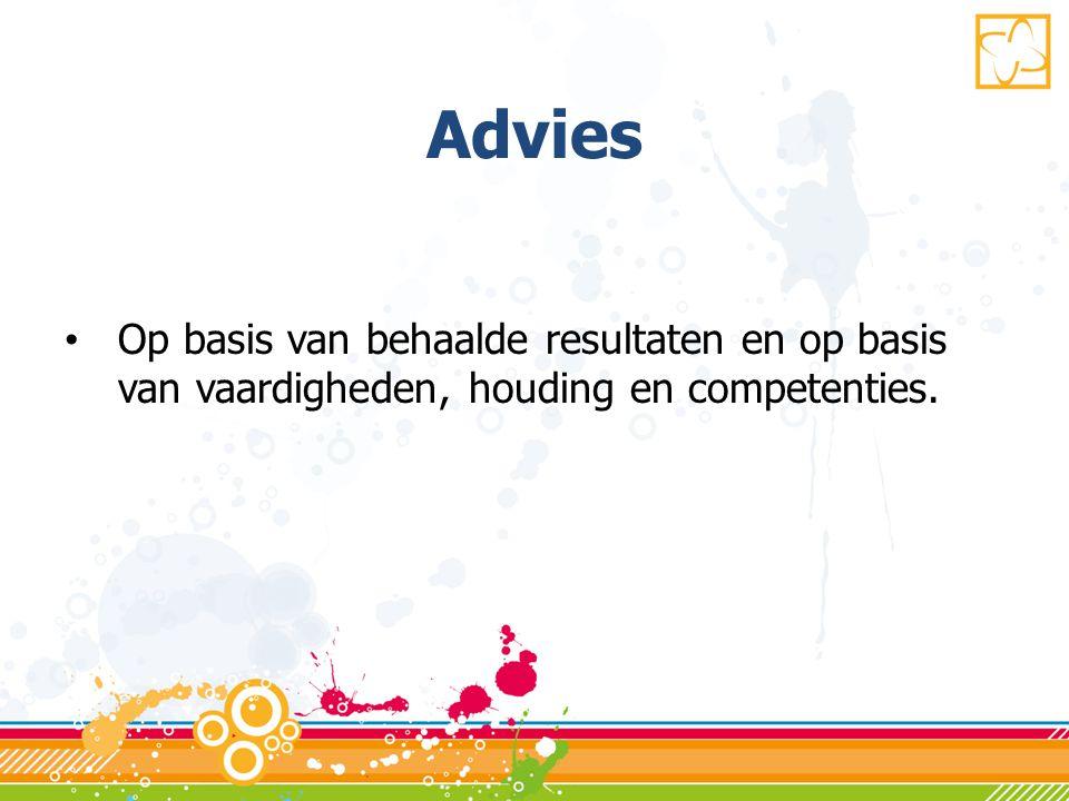 Advies • Op basis van behaalde resultaten en op basis van vaardigheden, houding en competenties.