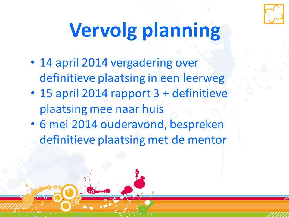Vervolg planning • 14 april 2014 vergadering over definitieve plaatsing in een leerweg • 15 april 2014 rapport 3 + definitieve plaatsing mee naar huis • 6 mei 2014 ouderavond, bespreken definitieve plaatsing met de mentor