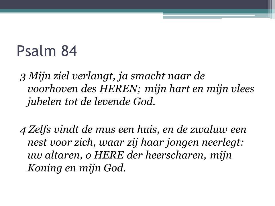 Psalm 84 3 Mijn ziel verlangt, ja smacht naar de voorhoven des HEREN; mijn hart en mijn vlees jubelen tot de levende God. 4 Zelfs vindt de mus een hui