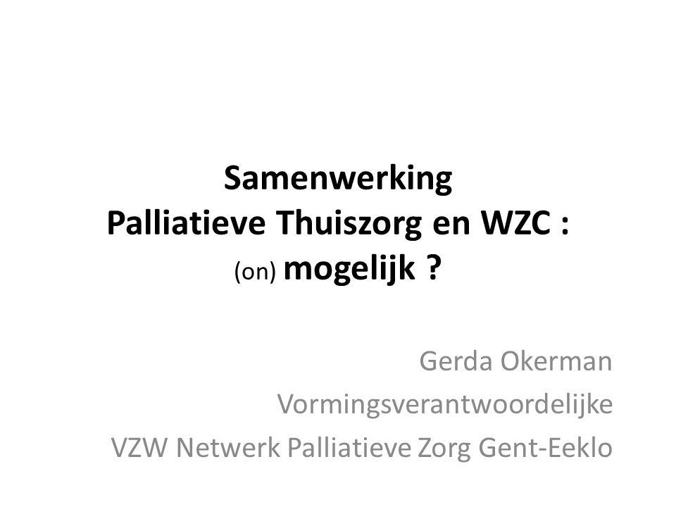 Samenwerking Palliatieve Thuiszorg en WZC : (on) mogelijk ? Gerda Okerman Vormingsverantwoordelijke VZW Netwerk Palliatieve Zorg Gent-Eeklo