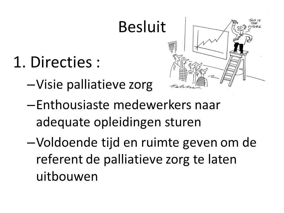 Besluit 1. Directies : – Visie palliatieve zorg – Enthousiaste medewerkers naar adequate opleidingen sturen – Voldoende tijd en ruimte geven om de ref