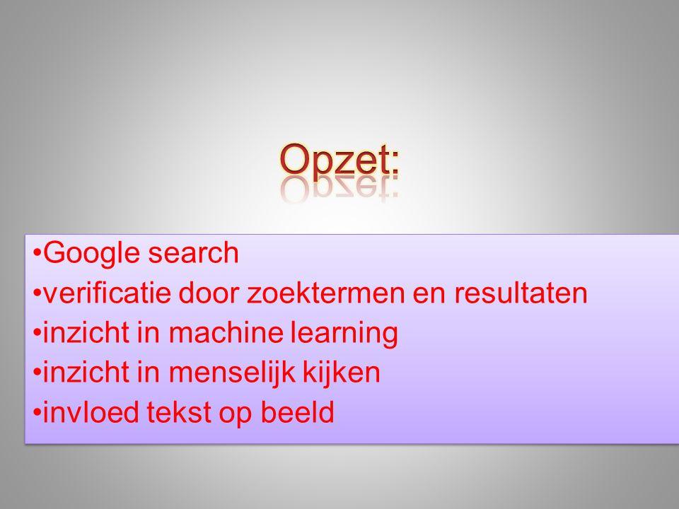 •Google search •verificatie door zoektermen en resultaten •inzicht in machine learning •inzicht in menselijk kijken •invloed tekst op beeld •Google search •verificatie door zoektermen en resultaten •inzicht in machine learning •inzicht in menselijk kijken •invloed tekst op beeld