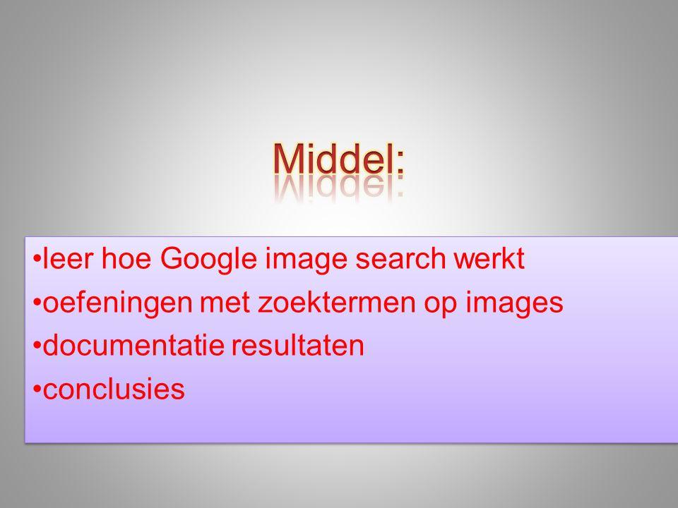 •leer hoe Google image search werkt •oefeningen met zoektermen op images •documentatie resultaten •conclusies •leer hoe Google image search werkt •oefeningen met zoektermen op images •documentatie resultaten •conclusies