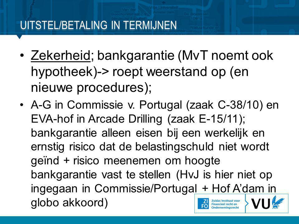 •Zekerheid; bankgarantie (MvT noemt ook hypotheek)-> roept weerstand op (en nieuwe procedures); •A-G in Commissie v. Portugal (zaak C-38/10) en EVA-ho