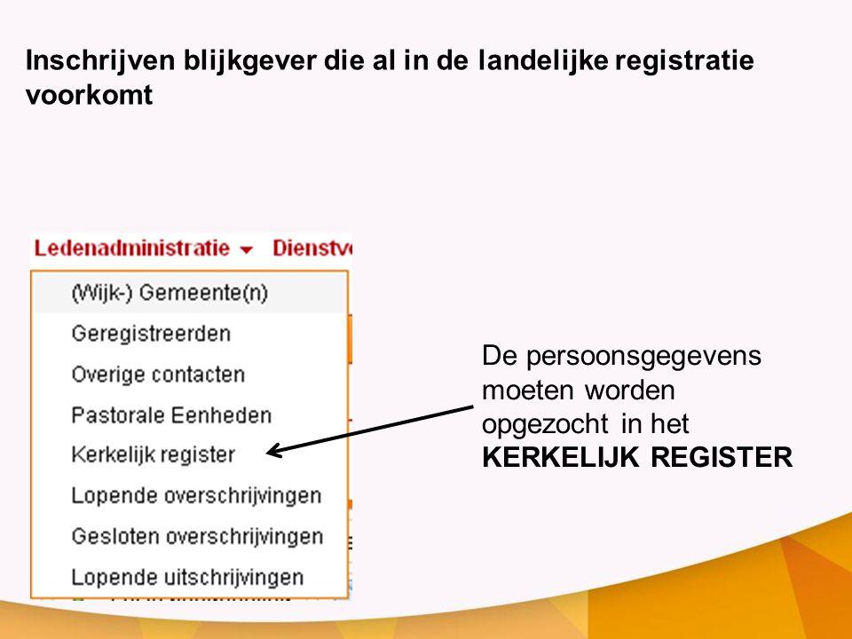 Inschrijven blijkgever die al in de landelijke registratie voorkomt De persoonsgegevens moeten worden opgezocht in het KERKELIJK REGISTER