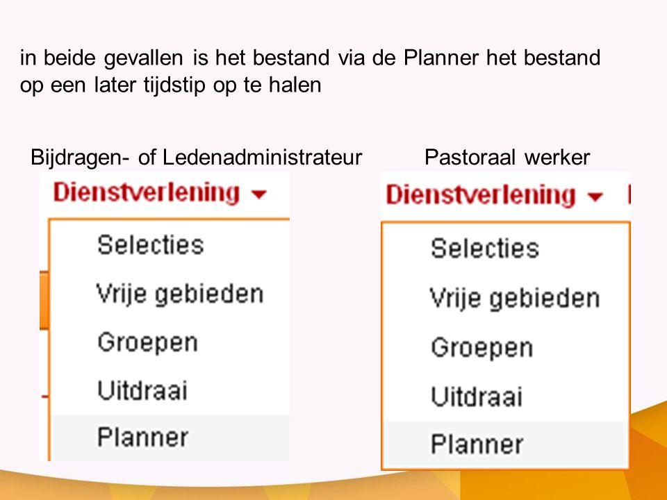 Bijdragen- of LedenadministrateurPastoraal werker in beide gevallen is het bestand via de Planner het bestand op een later tijdstip op te halen