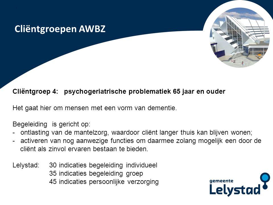 PowerPoint presentatie Lelystad Cliëntgroepen AWBZ Cliëntgroep 4: psychogeriatrische problematiek 65 jaar en ouder Het gaat hier om mensen met een vor