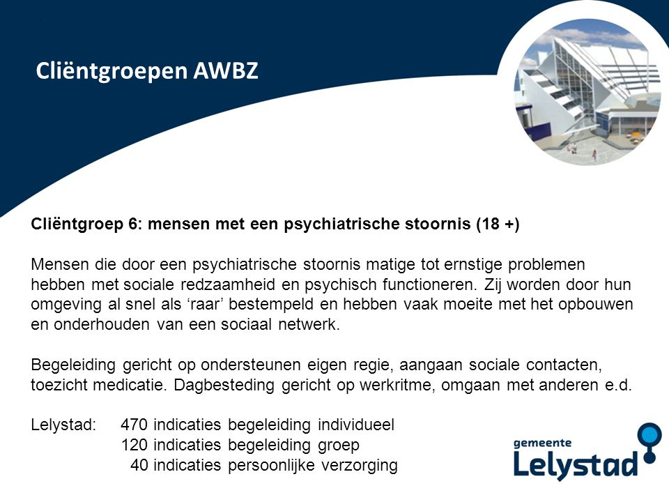 PowerPoint presentatie Lelystad Cliëntgroepen AWBZ Cliëntgroep 6: mensen met een psychiatrische stoornis (18 +) Mensen die door een psychiatrische sto