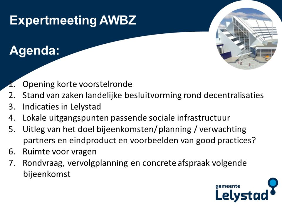 PowerPoint presentatie Lelystad Expertmeeting AWBZ Agenda: 1.Opening korte voorstelronde 2.Stand van zaken landelijke besluitvorming rond decentralisa