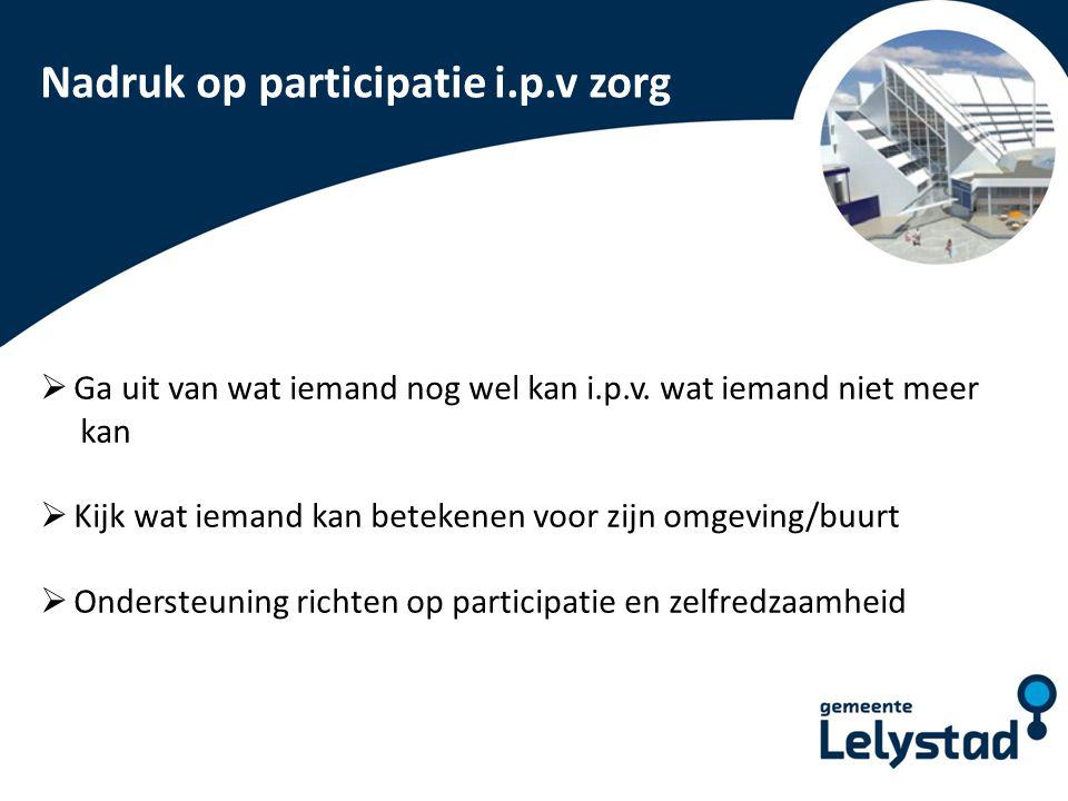 PowerPoint presentatie Lelystad Nadruk op participatie i.p.v zorg  Ga uit van wat iemand nog wel kan i.p.v. wat iemand niet meer kan  Kijk wat ieman
