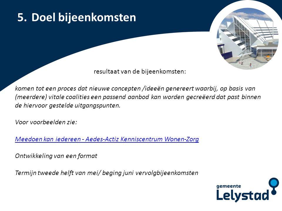 PowerPoint presentatie Lelystad 5.Doel bijeenkomsten resultaat van de bijeenkomsten: komen tot een proces dat nieuwe concepten /ideeën genereert waarb