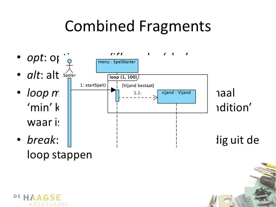 Combined Fragments • opt: option, een 'if' zonder 'else' • alt: alternatives, een if-else of switch • loop min, max [condition]: loop, minimaal 'min'