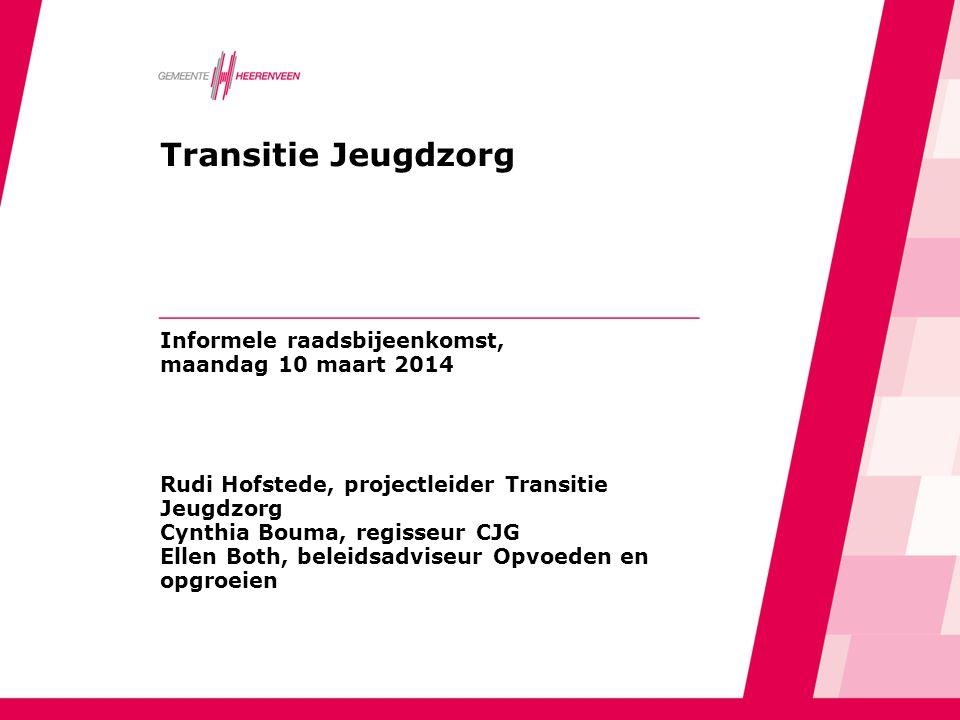 Transitie Jeugdzorg Informele raadsbijeenkomst, maandag 10 maart 2014 Rudi Hofstede, projectleider Transitie Jeugdzorg Cynthia Bouma, regisseur CJG Ellen Both, beleidsadviseur Opvoeden en opgroeien