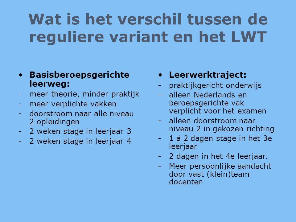 Wat is het verschil tussen de reguliere variant en het LWT •Basisberoepsgerichte leerweg: -meer theorie, minder praktijk -meer verplichte vakken -door