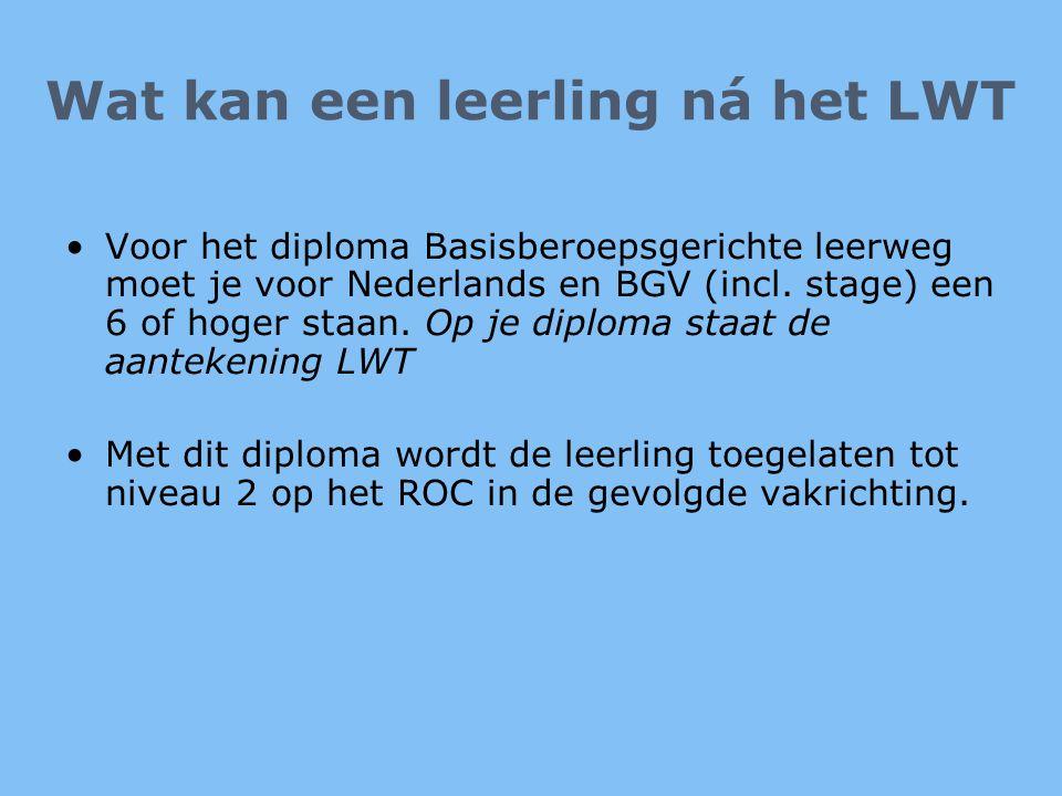 Wat kan een leerling ná het LWT •Voor het diploma Basisberoepsgerichte leerweg moet je voor Nederlands en BGV (incl. stage) een 6 of hoger staan. Op j