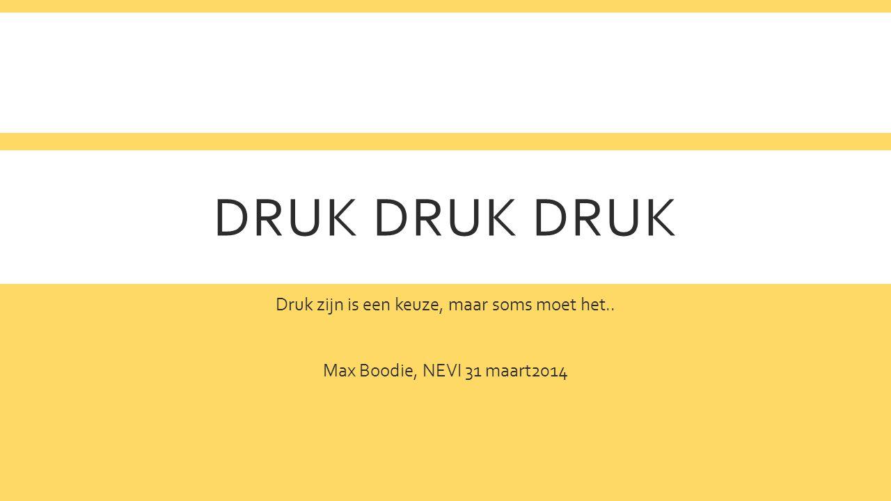 DRUK DRUK DRUK Druk zijn is een keuze, maar soms moet het.. Max Boodie, NEVI 31 maart2014
