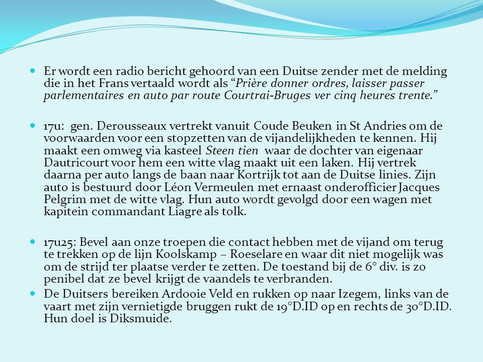  Er wordt een radio bericht gehoord van een Duitse zender met de melding die in het Frans vertaald wordt als Prière donner ordres, laisser passer parlementaires en auto par route Courtrai-Bruges ver cinq heures trente.  17u: gen.