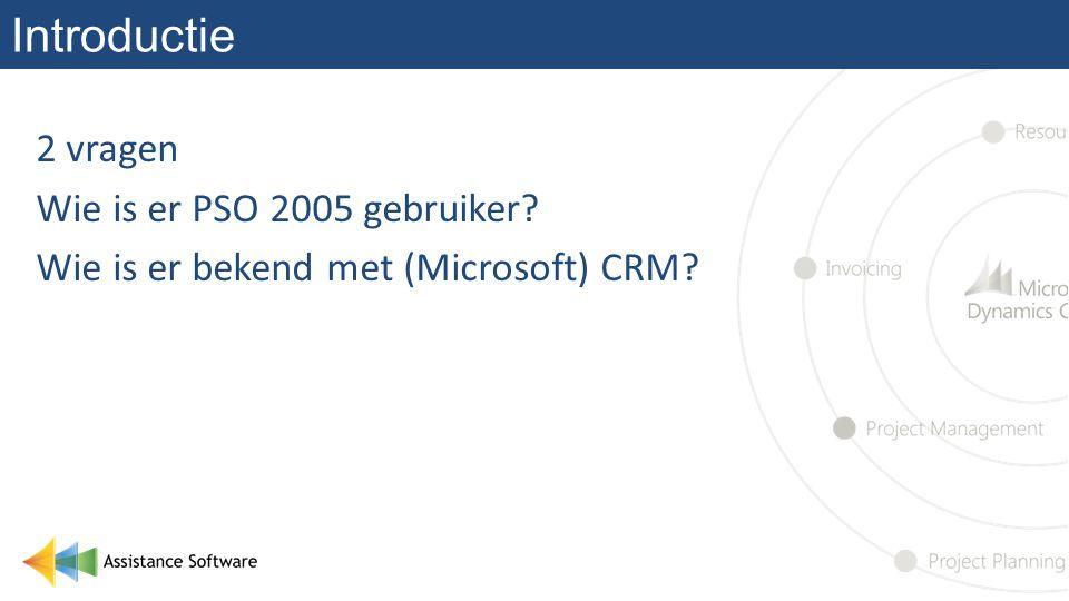 Introductie 2 vragen Wie is er PSO 2005 gebruiker? Wie is er bekend met (Microsoft) CRM?