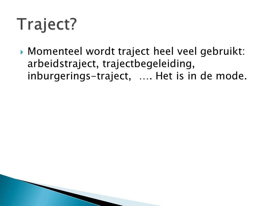  Momenteel wordt traject heel veel gebruikt: arbeidstraject, trajectbegeleiding, inburgerings-traject, …. Het is in de mode.