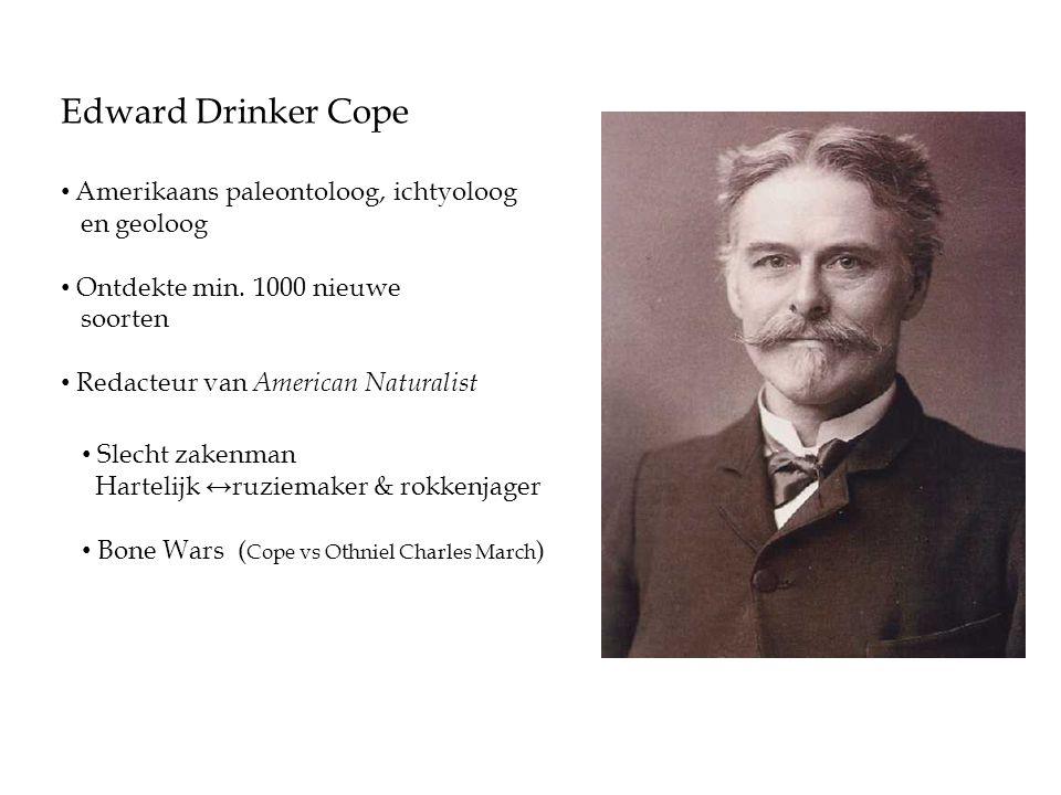 Edward Drinker Cope • Amerikaans paleontoloog, ichtyoloog en geoloog • Ontdekte min. 1000 nieuwe soorten • Redacteur van American Naturalist • Slecht